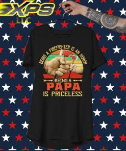 Being a Firefighter is an honor being a Papa is priceless shirt