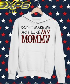 Don't make me act like my Mommy hoodie