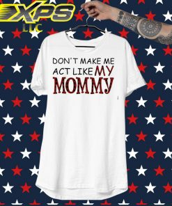 Don't make me act like my Mommy shirt