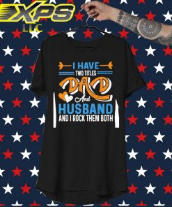 I have two titles Dad and Husband and I rock them both shirt