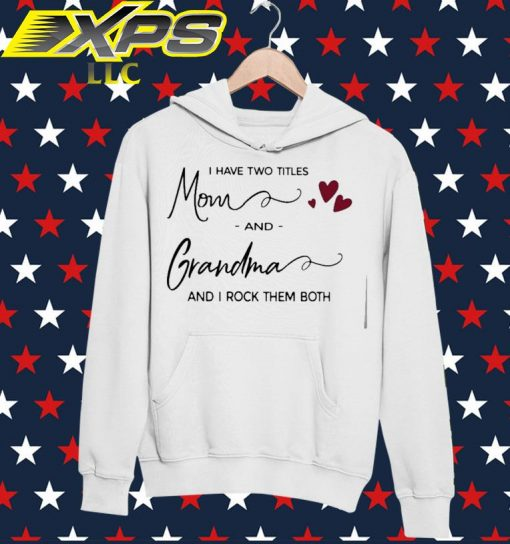 I have two titles Mom and Grandma and I rock them both hoodie