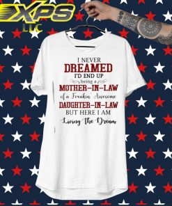 I never dreamed I'd end up being a Mother In Law of a Freaking' Awesome shirt